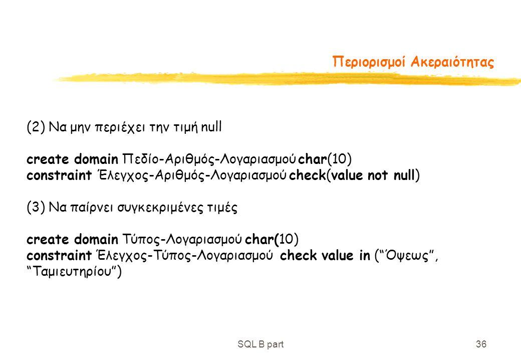 SQL B part36 Περιορισμοί Ακεραιότητας (2) Να μην περιέχει την τιμή null create domain Πεδίο-Αριθμός-Λογαριασμού char(10) constraint Έλεγχος-Αριθμός-Λο