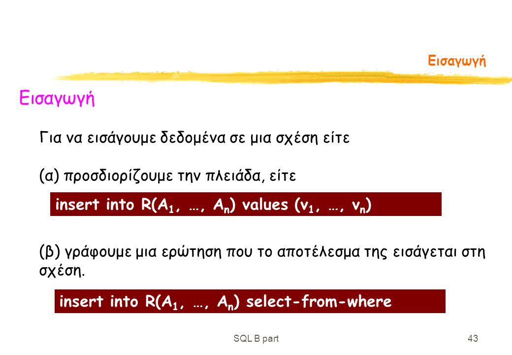 SQL B part43 Εισαγωγή Για να εισάγουμε δεδομένα σε μια σχέση είτε (α) προσδιορίζουμε την πλειάδα, είτε (β) γράφουμε μια ερώτηση που το αποτέλεσμα της