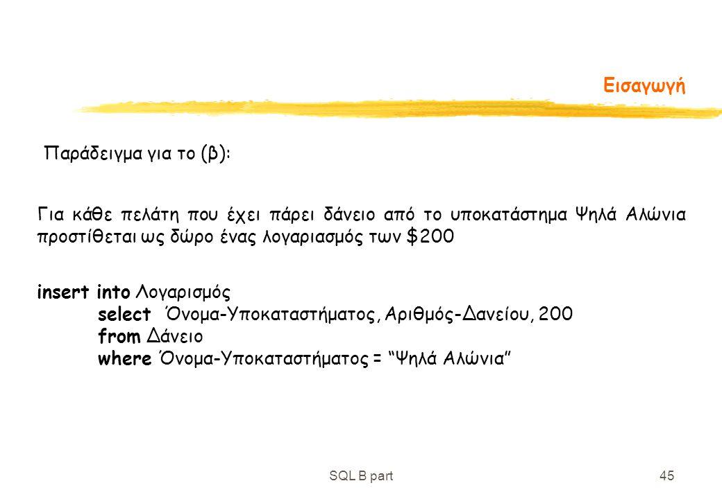 SQL B part45 Εισαγωγή Παράδειγμα για το (β): Για κάθε πελάτη που έχει πάρει δάνειο από το υποκατάστημα Ψηλά Αλώνια προστίθεται ως δώρο ένας λογαριασμό