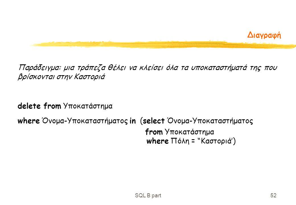 SQL B part52 Διαγραφή Παράδειγμα: μια τράπεζα θέλει να κλείσει όλα τα υποκαταστήματά της που βρίσκονται στην Καστοριά delete from Υποκατάστημα where Ό