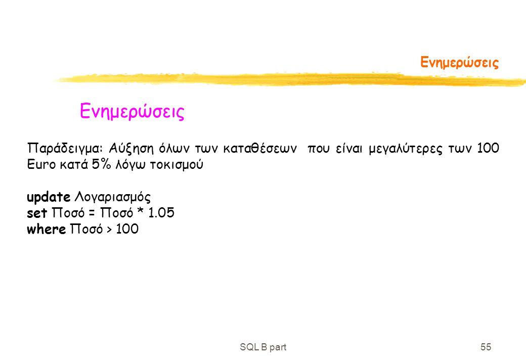 SQL B part55 Ενημερώσεις Παράδειγμα: Αύξηση όλων των καταθέσεων που είναι μεγαλύτερες των 100 Euro κατά 5% λόγω τοκισμού update Λογαριασμός set Ποσό =