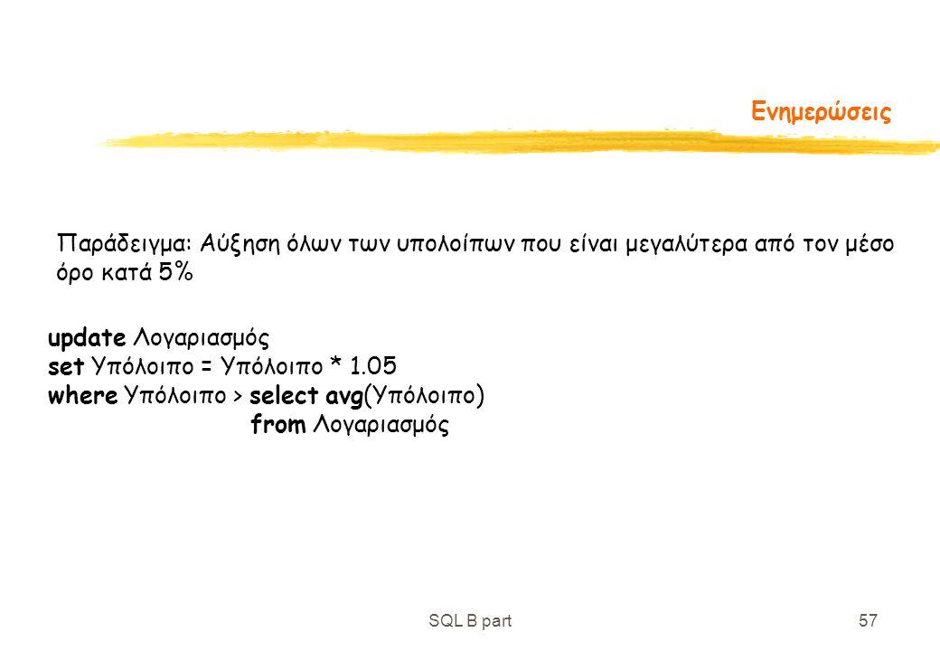 SQL B part57 Ενημερώσεις Παράδειγμα: Αύξηση όλων των υπολοίπων που είναι μεγαλύτερα από τον μέσο όρο κατά 5% update Λογαριασμός set Υπόλοιπο = Υπόλοιπ