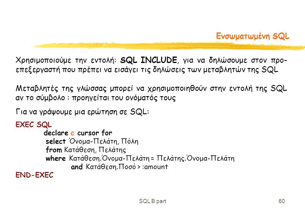 SQL B part60 Ενσωματωμένη SQL Χρησιμοποιούμε την εντολή: SQL INCLUDE, για να δηλώσουμε στον προ- επεξεργαστή που πρέπει να εισάγει τις δηλώσεις των με