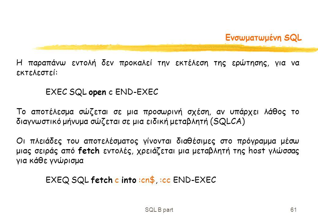 SQL B part61 Ενσωματωμένη SQL Η παραπάνω εντολή δεν προκαλεί την εκτέλεση της ερώτησης, για να εκτελεστεί: EXEC SQL open c END-EXEC Το αποτέλεσμα σώζε