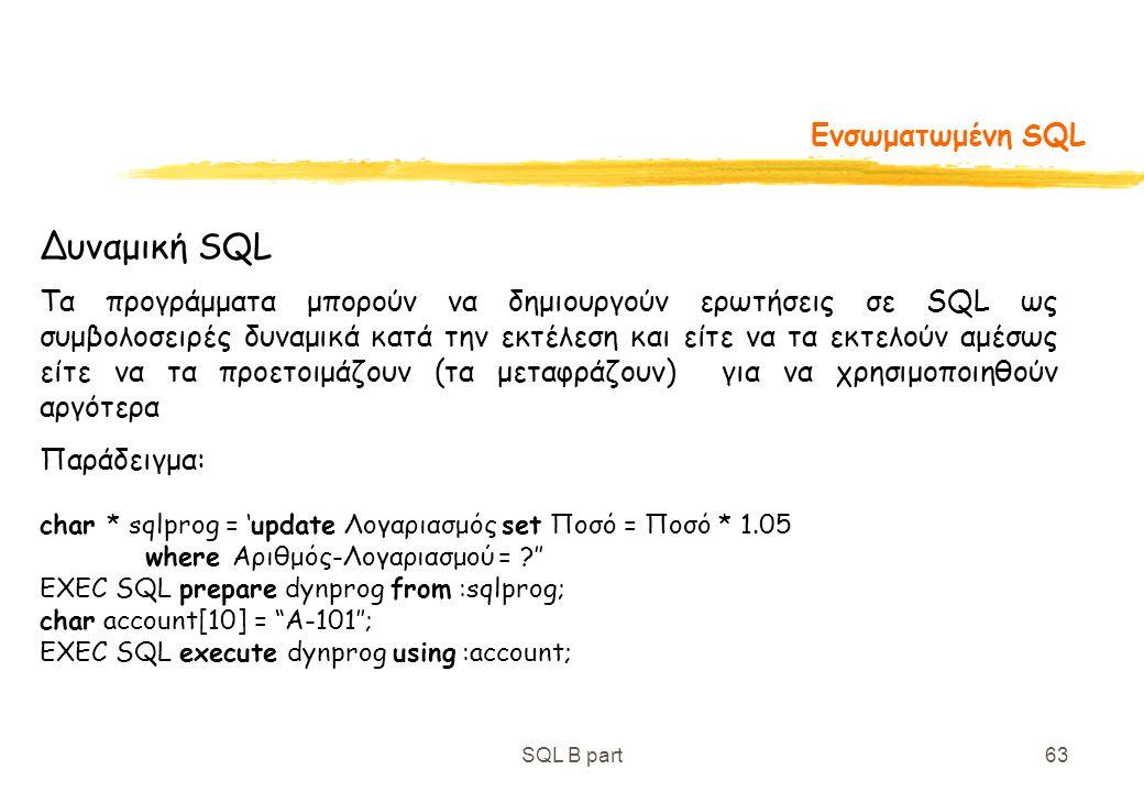 SQL B part63 Ενσωματωμένη SQL Δυναμική SQL Τα προγράμματα μπορούν να δημιουργούν ερωτήσεις σε SQL ως συμβολοσειρές δυναμικά κατά την εκτέλεση και είτε