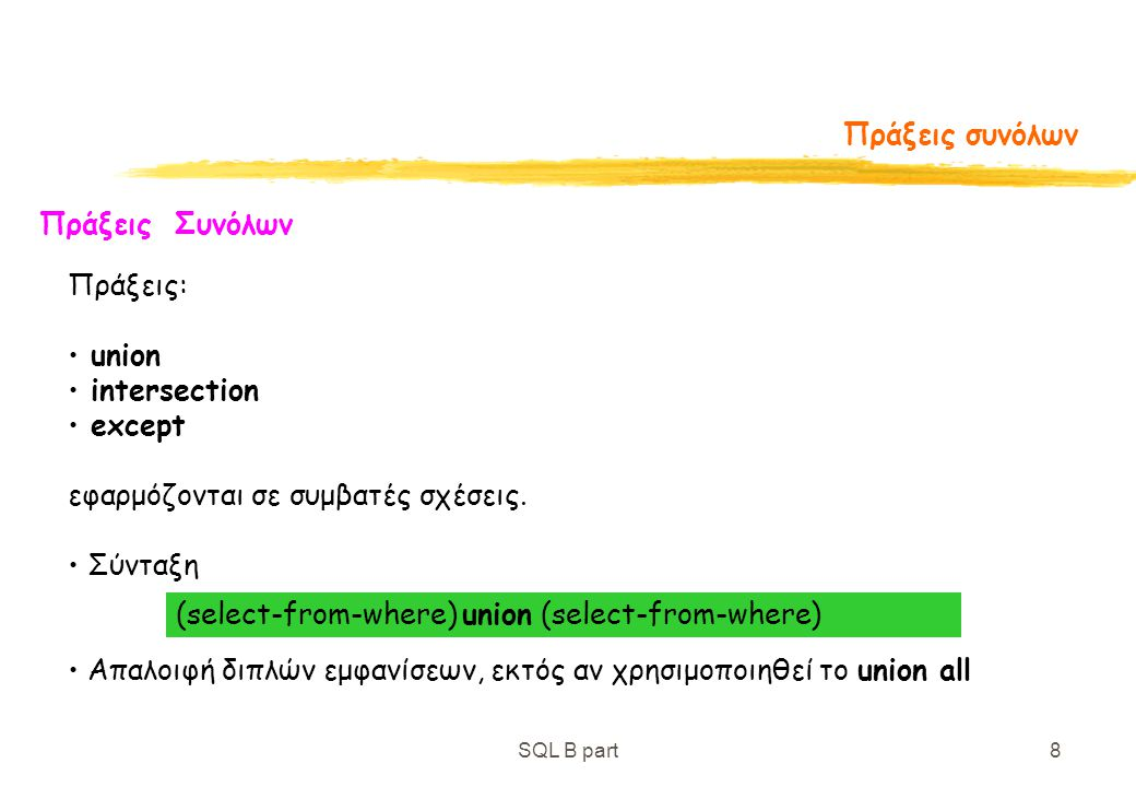 SQL B part8 Πράξεις συνόλων Πράξεις Συνόλων Πράξεις: union intersection except εφαρμόζονται σε συμβατές σχέσεις. Σύνταξη Απαλοιφή διπλών εμφανίσεων, ε