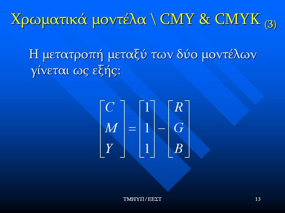 ΤΜΗΥΠ / ΕΕΣΤ13 Χρωματικά μοντέλα \ CMY & CMYK (3) Η μετατροπή μεταξύ των δύο μοντέλων γίνεται ως εξής: Η μετατροπή μεταξύ των δύο μοντέλων γίνεται ως