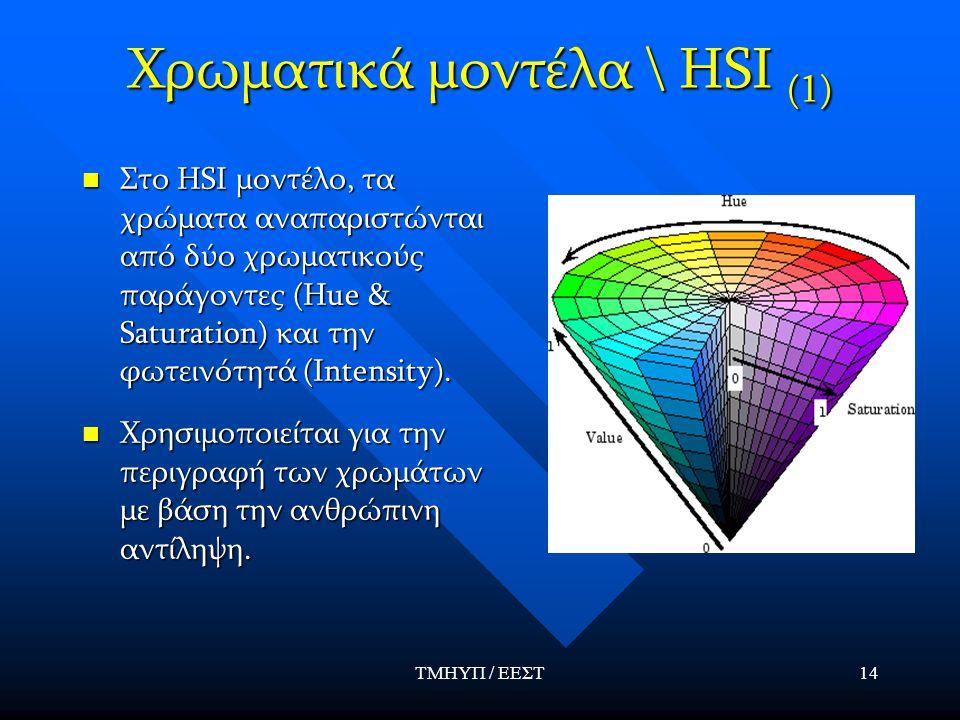 ΤΜΗΥΠ / ΕΕΣΤ14 Χρωματικά μοντέλα \ HSI (1) Στο HSI μοντέλο, τα χρώματα αναπαριστώνται από δύο χρωματικούς παράγοντες (Hue & Saturation) και την φωτειν