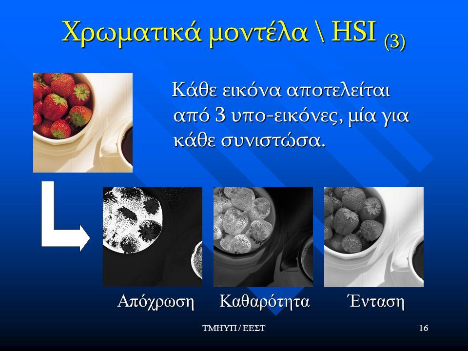 ΤΜΗΥΠ / ΕΕΣΤ16 Χρωματικά μοντέλα \ HSI (3) Κάθε εικόνα αποτελείται από 3 υπο-εικόνες, μία για κάθε συνιστώσα. Κάθε εικόνα αποτελείται από 3 υπο-εικόνε