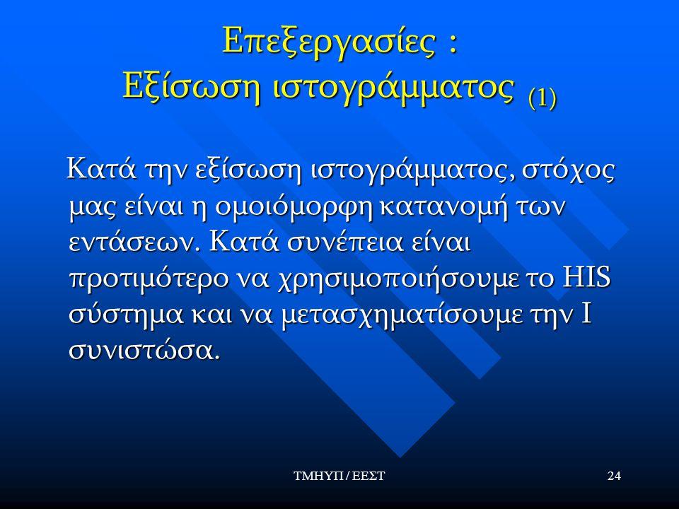 ΤΜΗΥΠ / ΕΕΣΤ24 Επεξεργασίες : Εξίσωση ιστογράμματος (1) Κατά την εξίσωση ιστογράμματος, στόχος μας είναι η ομοιόμορφη κατανομή των εντάσεων.