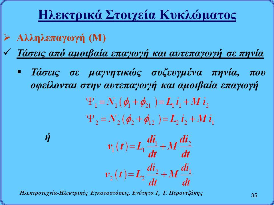 Ηλεκτρικά Στοιχεία Κυκλώματος 35  Αλληλεπαγωγή (Μ) Τάσεις από αμοιβαία επαγωγή και αυτεπαγωγή σε πηνία  Τάσεις σε μαγνητικώς συζευγμένα πηνία, που ο