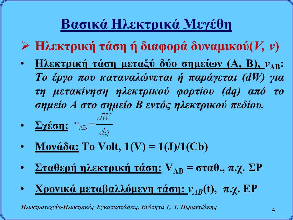 Βασικά Ηλεκτρικά Μεγέθη  Ηλεκτρική τάση ή διαφορά δυναμικού(V, v) Ηλεκτρική τάση μεταξύ δύο σημείων (Α, Β), v AB : Το έργο που καταναλώνεται ή παράγε