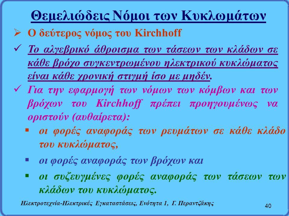 Θεμελιώδεις Νόμοι των Κυκλωμάτων 40  Ο δεύτερος νόμος του Kirchhoff Το αλγεβρικό άθροισμα των τάσεων των κλάδων σε κάθε βρόχο συγκεντρωμένου ηλεκτρικ
