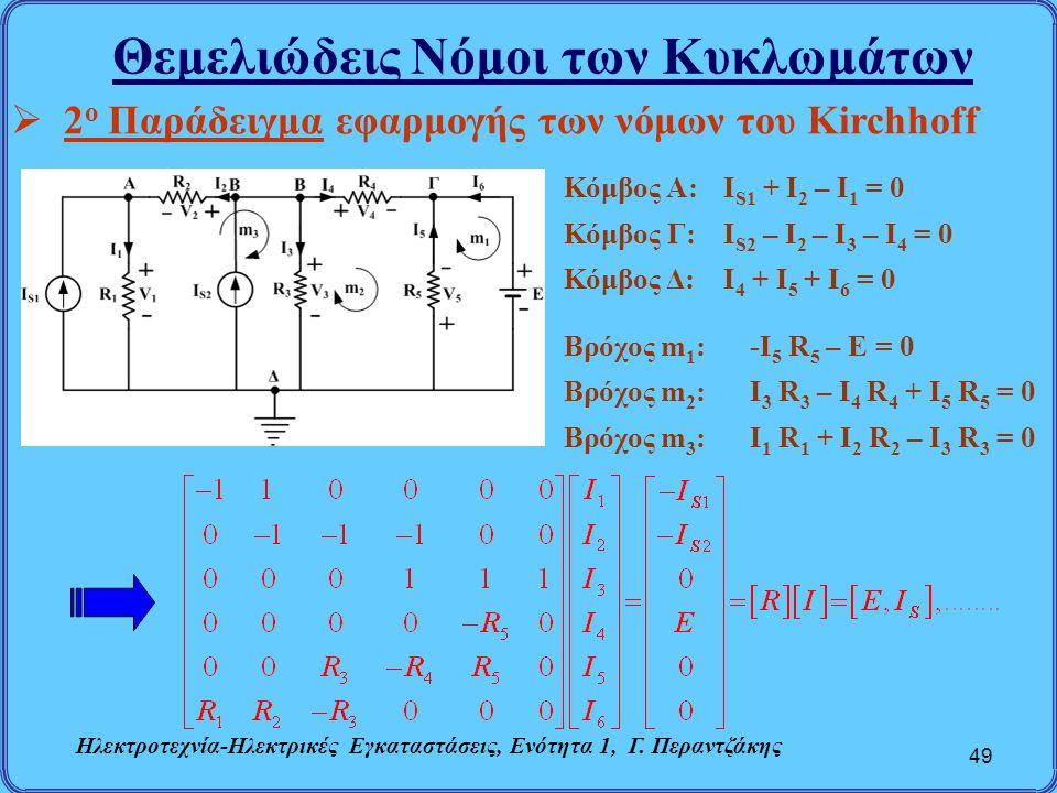 Θεμελιώδεις Νόμοι των Κυκλωμάτων 49  2 ο Παράδειγμα εφαρμογής των νόμων του Kirchhoff Κόμβος A:I S1 + I 2 – I 1 = 0 Κόμβος Γ:Ι S2 – Ι 2 – Ι 3 – I 4 =