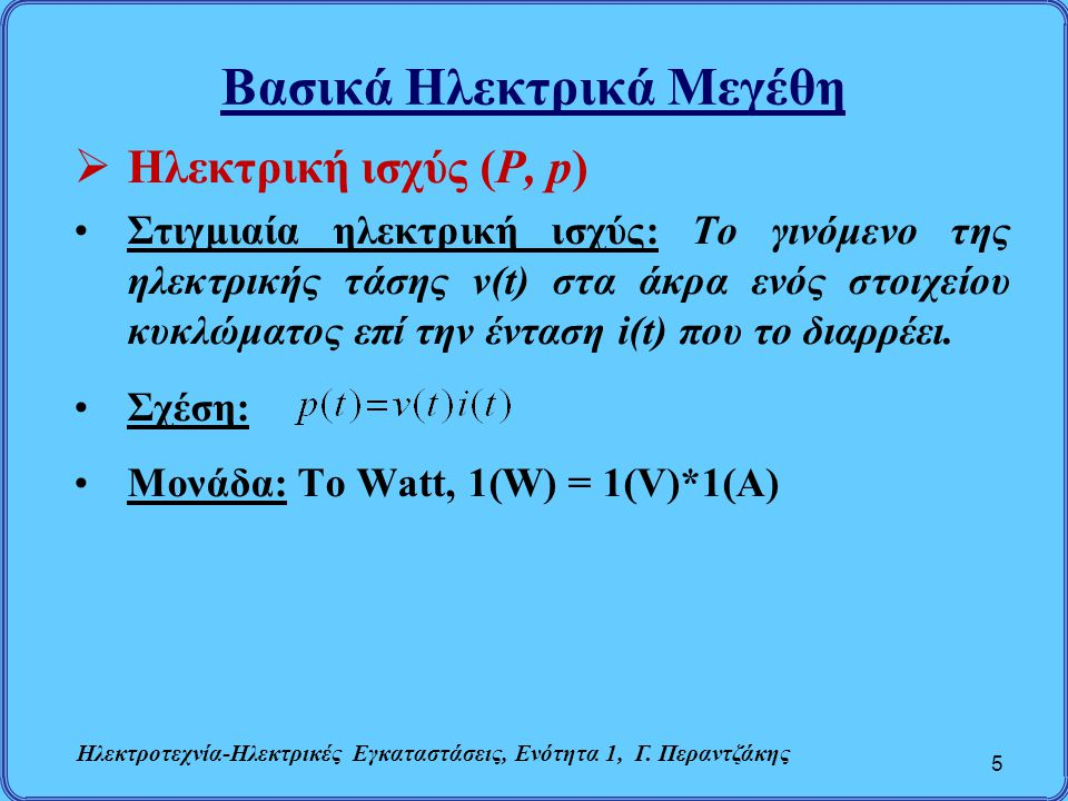 Βασικά Ηλεκτρικά Μεγέθη  Ηλεκτρική ισχύς (P, p) Στιγμιαία ηλεκτρική ισχύς: Το γινόμενο της ηλεκτρικής τάσης v(t) στα άκρα ενός στοιχείου κυκλώματος ε