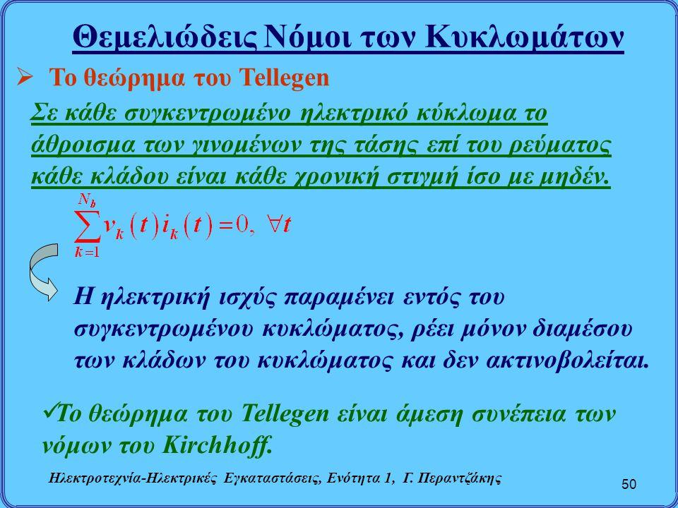 Θεμελιώδεις Νόμοι των Κυκλωμάτων 50  Το θεώρημα του Tellegen Σε κάθε συγκεντρωμένο ηλεκτρικό κύκλωμα το άθροισμα των γινομένων της τάσης επί του ρεύμ