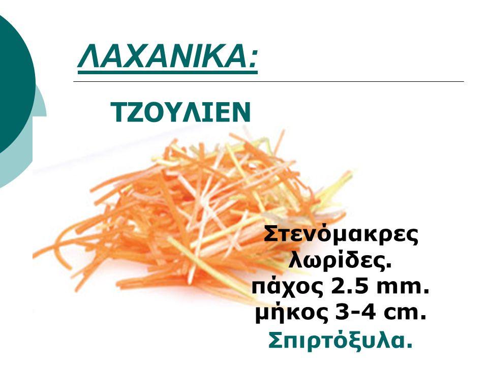 ΛΑΧΑΝΙΚΑ: ΤΖΟΥΛΙΕΝ Στενόμακρες λωρίδες. πάχος 2.5 mm. μήκος 3-4 cm. Σπιρτόξυλα.