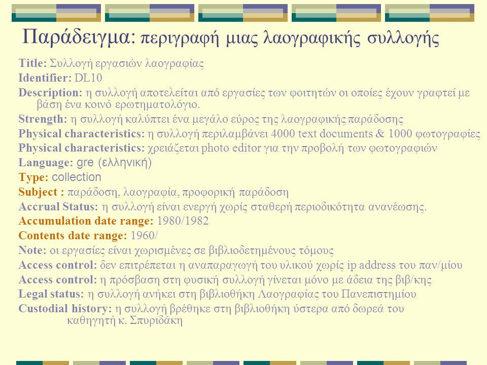 Παράδειγμα: περιγραφή μιας λαογραφικής συλλογής Title: Συλλογή εργασιών λαογραφίας Identifier: DL10 Description: η συλλογή αποτελείται από εργασίες των φοιτητών οι οποίες έχουν γραφτεί με βάση ένα κοινό ερωτηματολόγιο.