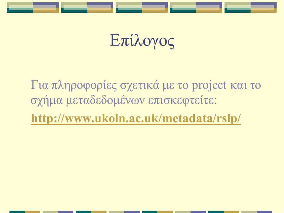 Επίλογος Για πληροφορίες σχετικά με το project και το σχήμα μεταδεδομένων επισκεφτείτε: http://www.ukoln.ac.uk/metadata/rslp/