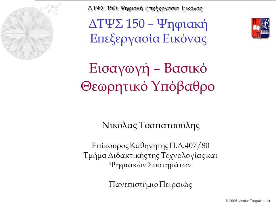 ΔΤΨΣ 150: Ψηφιακή Επεξεργασία Εικόνας © 2005 Nicolas Tsapatsoulis Εισαγωγή – Βασικό Θεωρητικό Υπόβαθρο Νικόλας Τσαπατσούλης Επίκουρος Καθηγητής Π.Δ.407/80 Τμήμα Διδακτικής της Τεχνολογίας και Ψηφιακών Συστημάτων Πανεπιστήμιο Πειραιώς ΔΤΨΣ 150 – Ψηφιακή Επεξεργασία Εικόνας