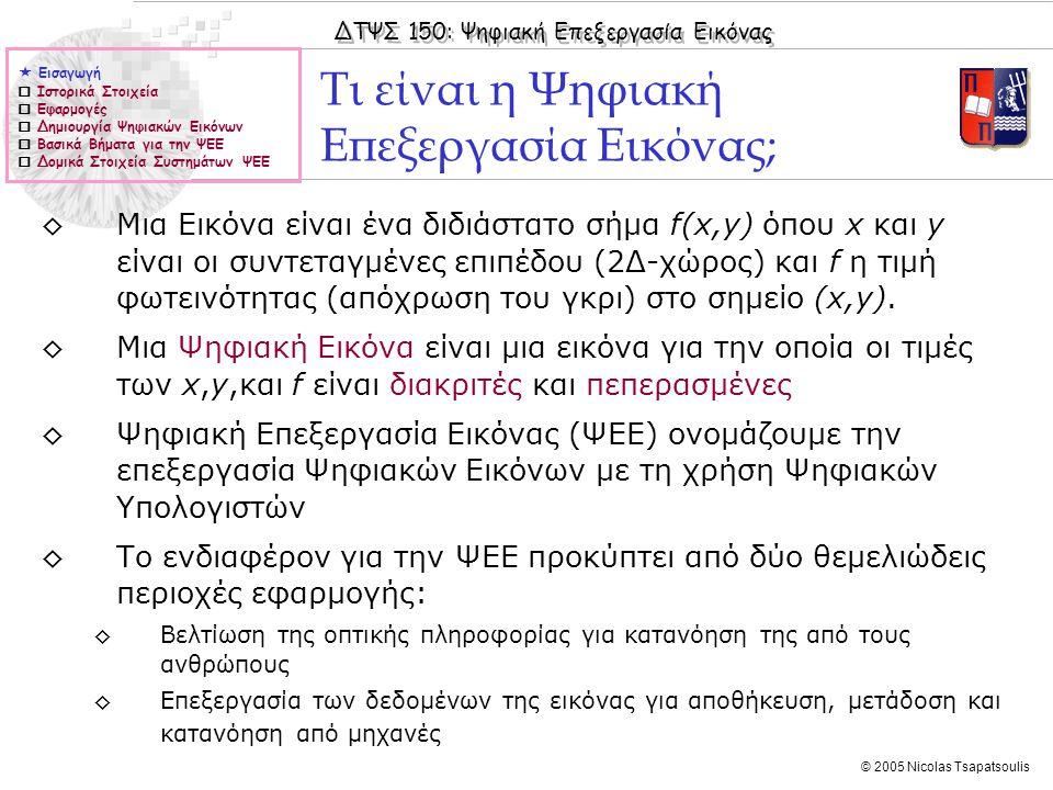 ΔΤΨΣ 150: Ψηφιακή Επεξεργασία Εικόνας © 2005 Nicolas Tsapatsoulis  Εισαγωγή  Ιστορικά Στοιχεία  Εφαρμογές  Δημιουργία Ψηφιακών Εικόνων  Βασικά Βήματα για την ΨΕΕ  Δομικά Στοιχεία Συστημάτων ΨΕΕ ◊Μια Εικόνα είναι ένα διδιάστατο σήμα f(x,y) όπου x και y είναι οι συντεταγμένες επιπέδου (2Δ-χώρος) και f η τιμή φωτεινότητας (απόχρωση του γκρι) στο σημείο (x,y).