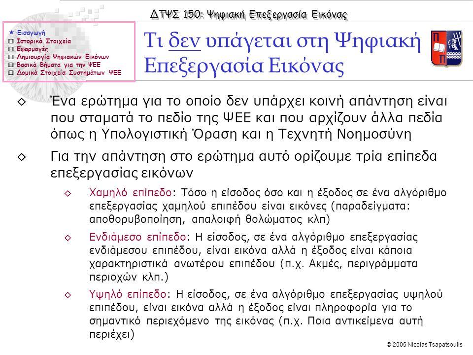 ΔΤΨΣ 150: Ψηφιακή Επεξεργασία Εικόνας © 2005 Nicolas Tsapatsoulis  Εισαγωγή  Ιστορικά Στοιχεία  Εφαρμογές  Δημιουργία Ψηφιακών Εικόνων  Βασικά Βήματα για την ΨΕΕ  Δομικά Στοιχεία Συστημάτων ΨΕΕ ◊Ένα ερώτημα για το οποίο δεν υπάρχει κοινή απάντηση είναι που σταματά το πεδίο της ΨΕΕ και που αρχίζουν άλλα πεδία όπως η Υπολογιστική Όραση και η Τεχνητή Νοημοσύνη ◊Για την απάντηση στο ερώτημα αυτό ορίζουμε τρία επίπεδα επεξεργασίας εικόνων ◊Χαμηλό επίπεδο: Τόσο η είσοδος όσο και η έξοδος σε ένα αλγόριθμο επεξεργασίας χαμηλού επιπέδου είναι εικόνες (παραδείγματα: αποθορυβοποίηση, απαλοιφή θολώματος κλπ) ◊Ενδιάμεσο επίπεδο: Η είσοδος, σε ένα αλγόριθμο επεξεργασίας ενδιάμεσου επιπέδου, είναι εικόνα αλλά η έξοδος είναι κάποια χαρακτηριστικά ανωτέρου επιπέδου (π.χ.