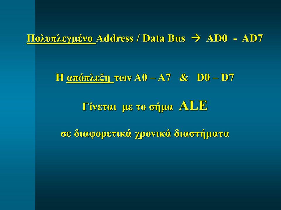 Πολυπλεγμένο Address / Data Bus  AD0 - AD7 Η απόπλεξη των A0 – A7 & D0 – D7 Γίνεται με το σήμα ALE σε διαφορετικά χρονικά διαστήματα