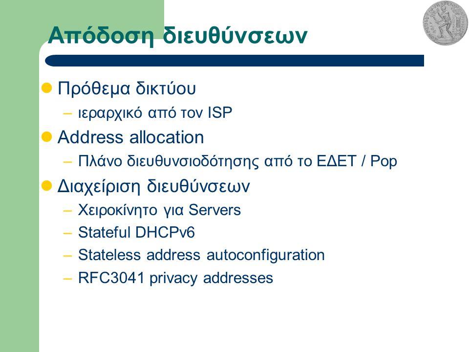 Απόδοση διευθύνσεων Πρόθεμα δικτύου –ιεραρχικό από τον ISP Address allocation –Πλάνο διευθυνσιοδότησης από το ΕΔΕΤ / Pop Διαχείριση διευθύνσεων –Χειροκίνητο για Servers –Stateful DHCPv6 –Stateless address autoconfiguration –RFC3041 privacy addresses