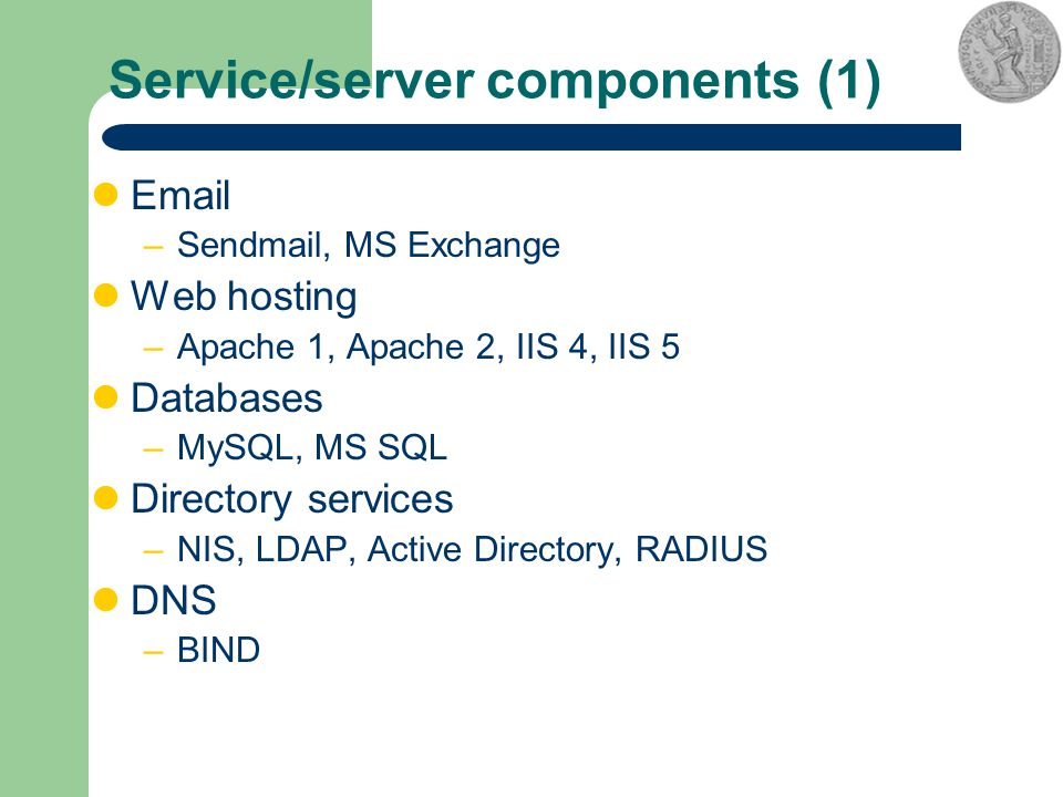 Service/server components (1) Email –Sendmail, MS Exchange Web hosting –Apache 1, Apache 2, IIS 4, IIS 5 Databases –MySQL, MS SQL Directory services –