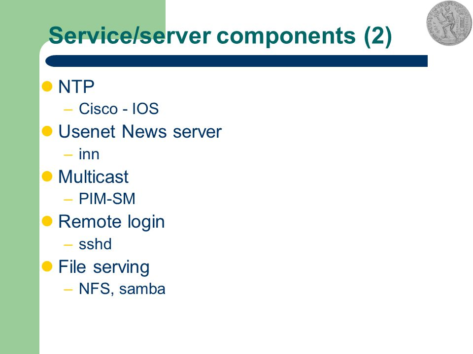 Service/server components (2) NTP –Cisco - IOS Usenet News server –inn Multicast –PIM-SM Remote login –sshd File serving –NFS, samba