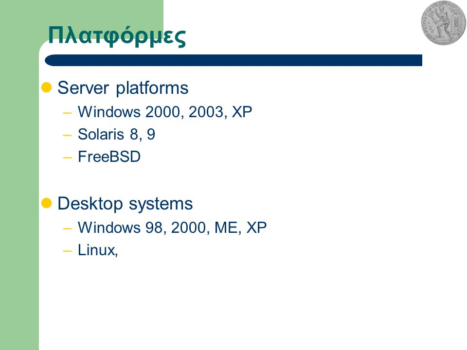 Πλατφόρμες Server platforms –Windows 2000, 2003, XP –Solaris 8, 9 –FreeBSD Desktop systems –Windows 98, 2000, ME, XP –Linux,