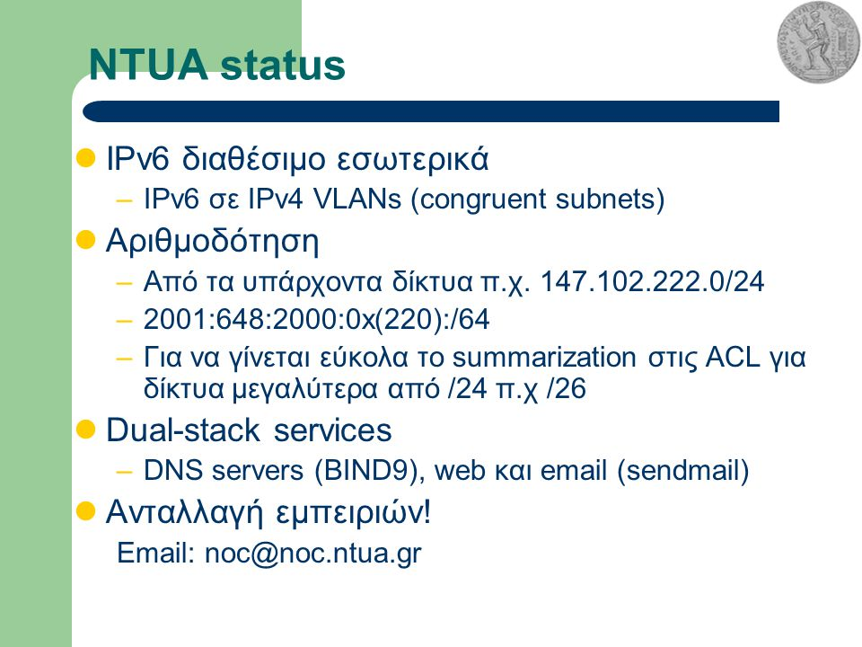 NTUA status IPv6 διαθέσιμο εσωτερικά –IPv6 σε IPv4 VLANs (congruent subnets) Αριθμοδότηση –Από τα υπάρχοντα δίκτυα π.χ.