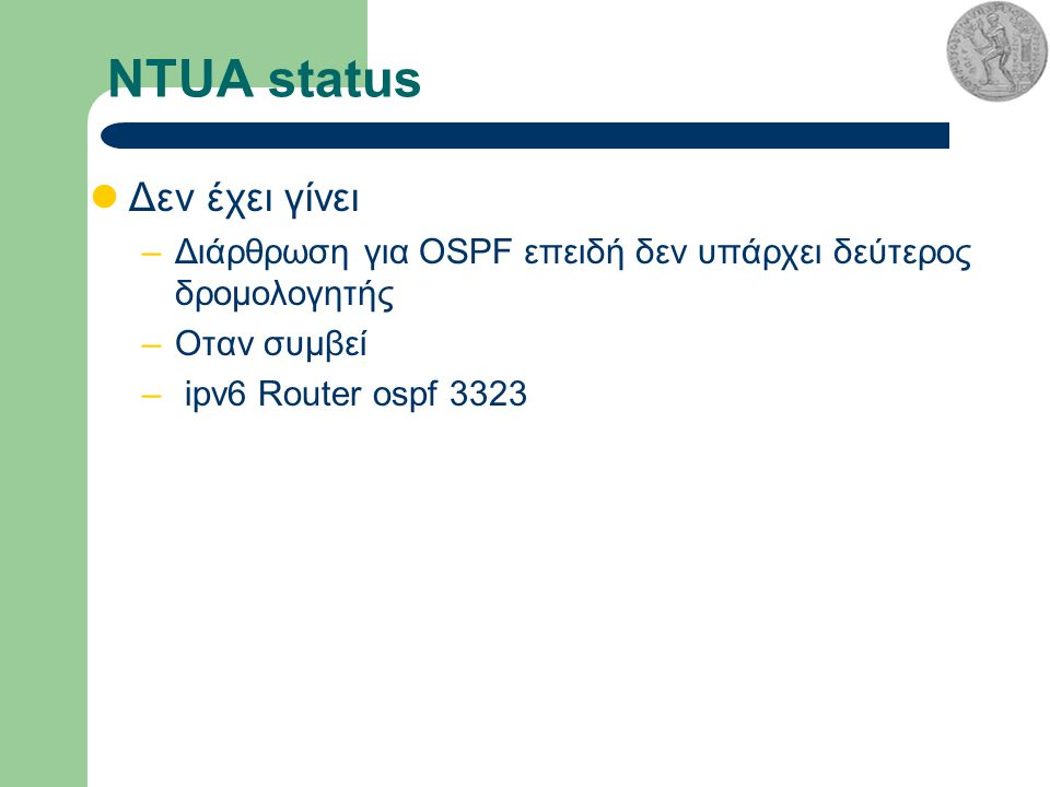 NTUA status Δεν έχει γίνει –Διάρθρωση για OSPF επειδή δεν υπάρχει δεύτερος δρομολογητής –Οταν συμβεί – ipv6 Router ospf 3323