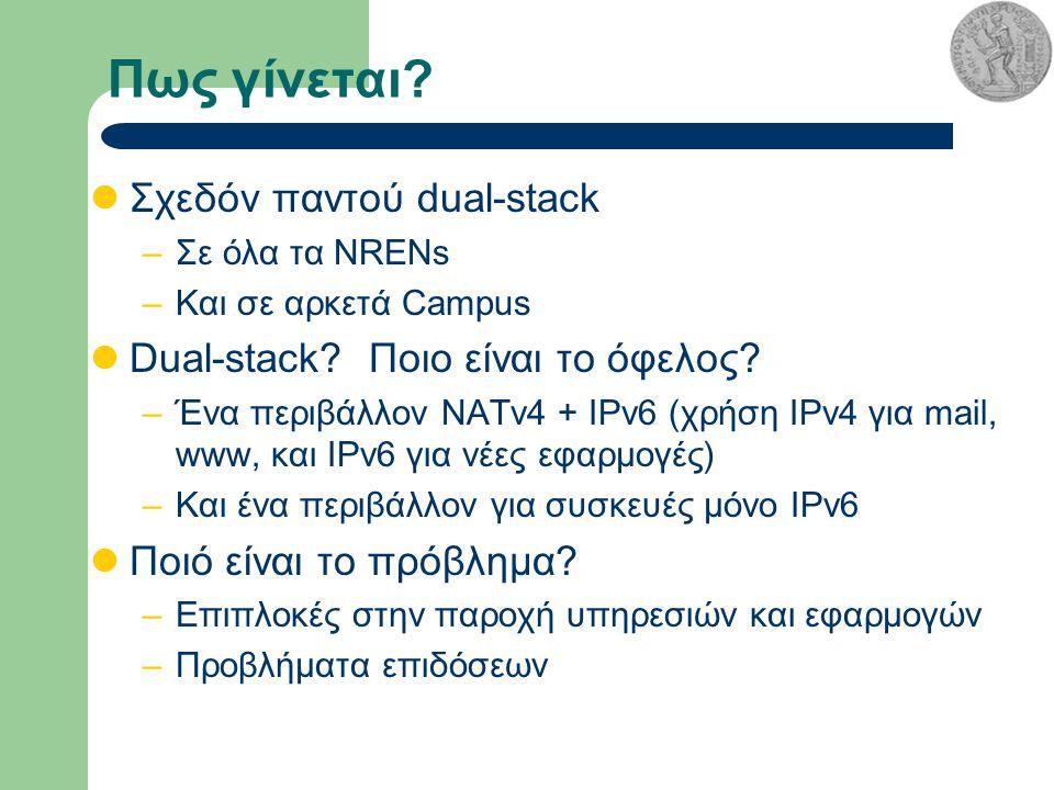 Πως γίνεται. Σχεδόν παντού dual-stack –Σε όλα τα NRENs –Και σε αρκετά Campus Dual-stack.