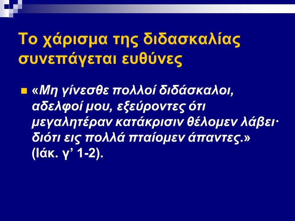 Το χάρισμα της διδασκαλίας συνεπάγεται ευθύνες «Μη γίνεσθε πολλοί διδάσκαλοι, αδελφοί μου, εξεύροντες ότι μεγαλητέραν κατάκρισιν θέλομεν λάβει · διότι εις πολλά πταίομεν άπαντες.» (Ιάκ.