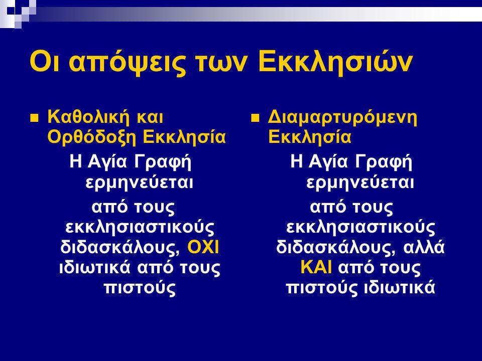 Οι απόψεις των Εκκλησιών Καθολική και Ορθόδοξη Εκκλησία Η Αγία Γραφή ερμηνεύεται από τους εκκλησιαστικούς διδασκάλους, ΟΧΙ ιδιωτικά από τους πιστούς Διαμαρτυρόμενη Εκκλησία Η Αγία Γραφή ερμηνεύεται από τους εκκλησιαστικούς διδασκάλους, αλλά ΚΑΙ από τους πιστούς ιδιωτικά