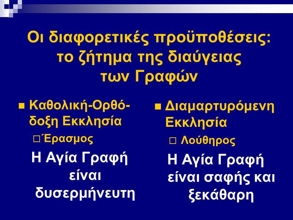 Οι διαφορετικές προϋποθέσεις: το ζήτημα της διαύγειας των Γραφών Καθολική-Ορθό- δοξη Εκκλησία  Έρασμος Η Αγία Γραφή είναι δυσερμήνευτη Διαμαρτυρόμενη Εκκλησία  Λούθηρος Η Αγία Γραφή είναι σαφής και ξεκάθαρη