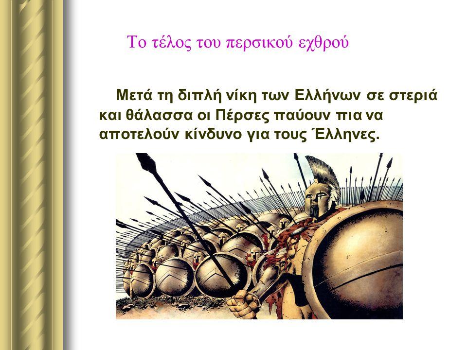 Το τέλος του περσικού εχθρού Μετά τη διπλή νίκη των Ελλήνων σε στεριά και θάλασσα οι Πέρσες παύουν πια να αποτελούν κίνδυνο για τους Έλληνες.