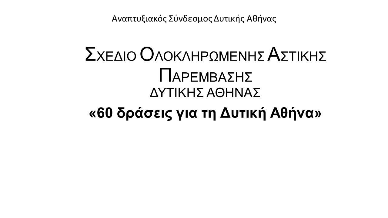 Σ ΧΕΔΙΟ Ο ΛΟΚΛΗΡΩΜΕΝΗΣ Α ΣΤΙΚΗΣ Π ΑΡΕΜΒΑΣΗΣ ΔΥΤΙΚΗΣ ΑΘΗΝΑΣ «60 δράσεις για τη Δυτική Αθήνα» Αναπτυξιακός Σύνδεσμος Δυτικής Αθήνας