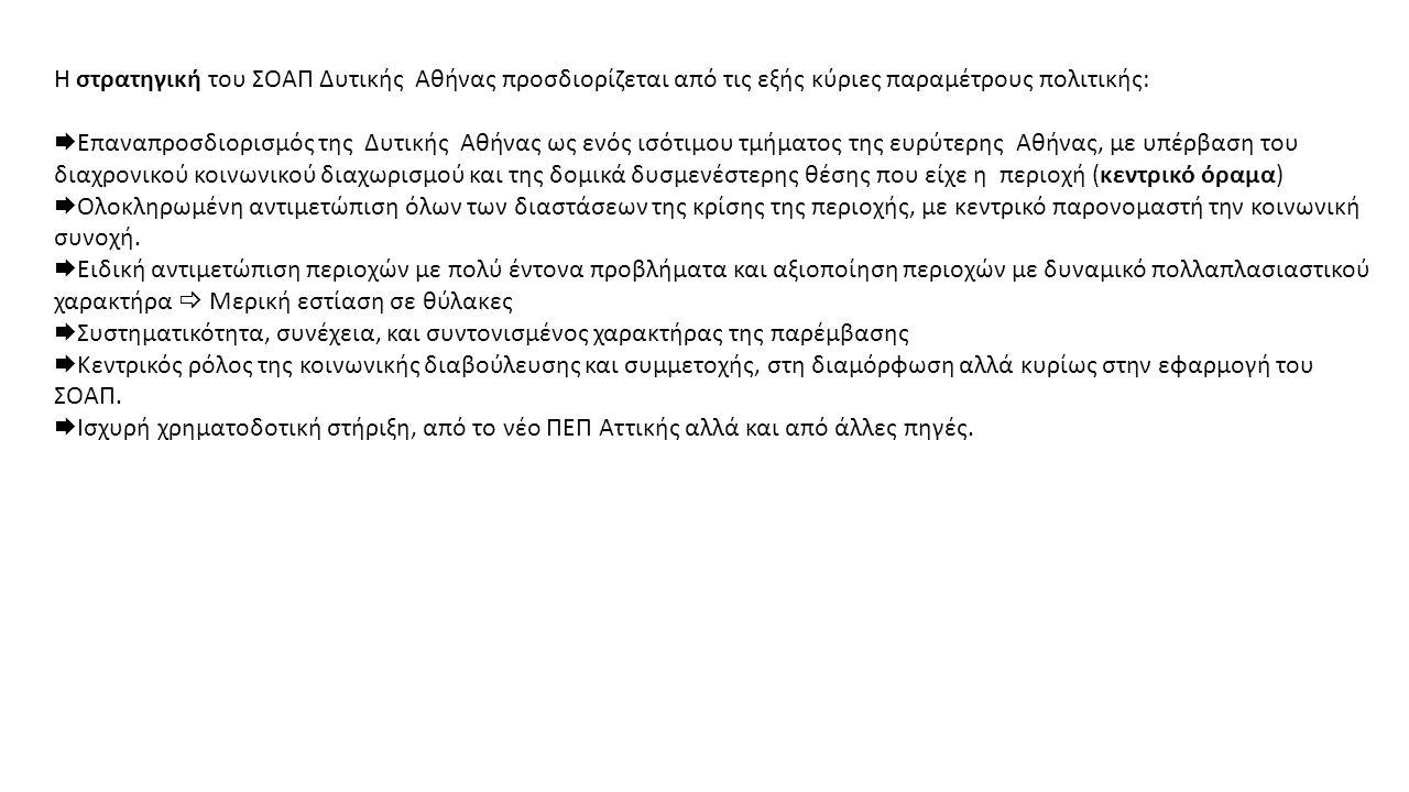 Η στρατηγική του ΣΟΑΠ Δυτικής Αθήνας προσδιορίζεται από τις εξής κύριες παραμέτρους πολιτικής:  Επαναπροσδιορισμός της Δυτικής Αθήνας ως ενός ισότιμου τμήματος της ευρύτερης Αθήνας, με υπέρβαση του διαχρονικού κοινωνικού διαχωρισμού και της δομικά δυσμενέστερης θέσης που είχε η περιοχή (κεντρικό όραμα)  Ολοκληρωμένη αντιμετώπιση όλων των διαστάσεων της κρίσης της περιοχής, με κεντρικό παρονομαστή την κοινωνική συνοχή.
