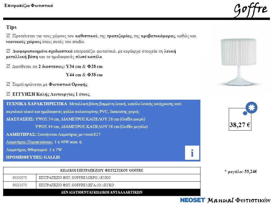 Manual Φωτιστικών ΤΕΧΝΙΚΑ ΧΑΡΑΚΤΗΡΙΣΤΙΚΑ: Μεταλλική βάση βαμμένη λευκή, καπέλο λευκής απόχρωσης από ακρυλικό υλικό και ημιδιαφανές φύλλο πολυστερίνης PVC, διακόπτης χειρός ΔΙΑΣΤΑΣΕΙΣ: ΥΨΟΣ 34 cm, ΔΙΑΜΕΤΡΟΣ ΚΑΠΕΛΟΥ 28 cm (Goffre μικρό) ΥΨΟΣ 44 cm, ΔΙΑΜΕΤΡΟΣ ΚΑΠΕΛΟΥ 38 cm (Goffre μεγάλο) ΛΑΜΠΤΗΡΑΣ: Συστήνεται Λαμπτήρας με ντουί Ε27 Λαμπτήρας Πυρακτώσεως: 1 x 40W max.