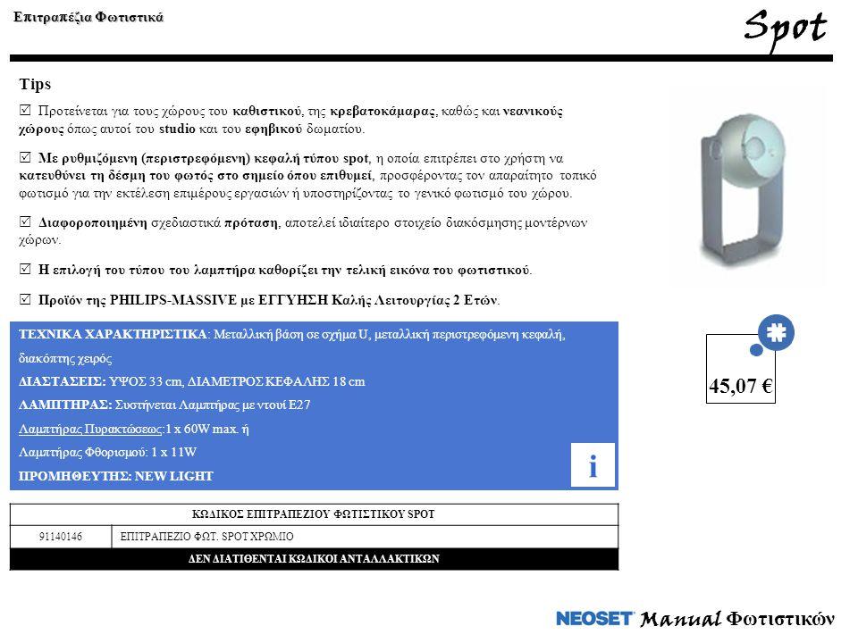 Manual Φωτιστικών ΤΕΧΝΙΚΑ ΧΑΡΑΚΤΗΡΙΣΤΙΚΑ: Μεταλλική βάση σε σχήμα U, μεταλλική περιστρεφόμενη κεφαλή, διακόπτης χειρός ΔΙΑΣΤΑΣΕΙΣ: ΥΨΟΣ 33 cm, ΔΙΑΜΕΤΡΟΣ ΚΕΦΑΛΗΣ 18 cm ΛΑΜΠΤΗΡΑΣ: Συστήνεται Λαμπτήρας με ντουί Ε27 Λαμπτήρας Πυρακτώσεως:1 x 60W max.