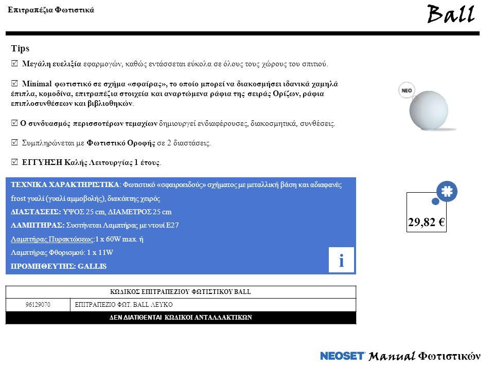 Manual Φωτιστικών ΤΕΧΝΙΚΑ ΧΑΡΑΚΤΗΡΙΣΤΙΚΑ: Φωτιστικό «σφαιροειδούς» σχήματος με μεταλλική βάση και αδιαφανές frost γυαλί (γυαλί αμμοβολής), διακόπτης χειρός ΔΙΑΣΤΑΣΕΙΣ: ΥΨΟΣ 25 cm, ΔΙΑΜΕΤΡΟΣ 25 cm ΛΑΜΠΤΗΡΑΣ: Συστήνεται Λαμπτήρας με ντουί Ε27 Λαμπτήρας Πυρακτώσεως:1 x 60W max.