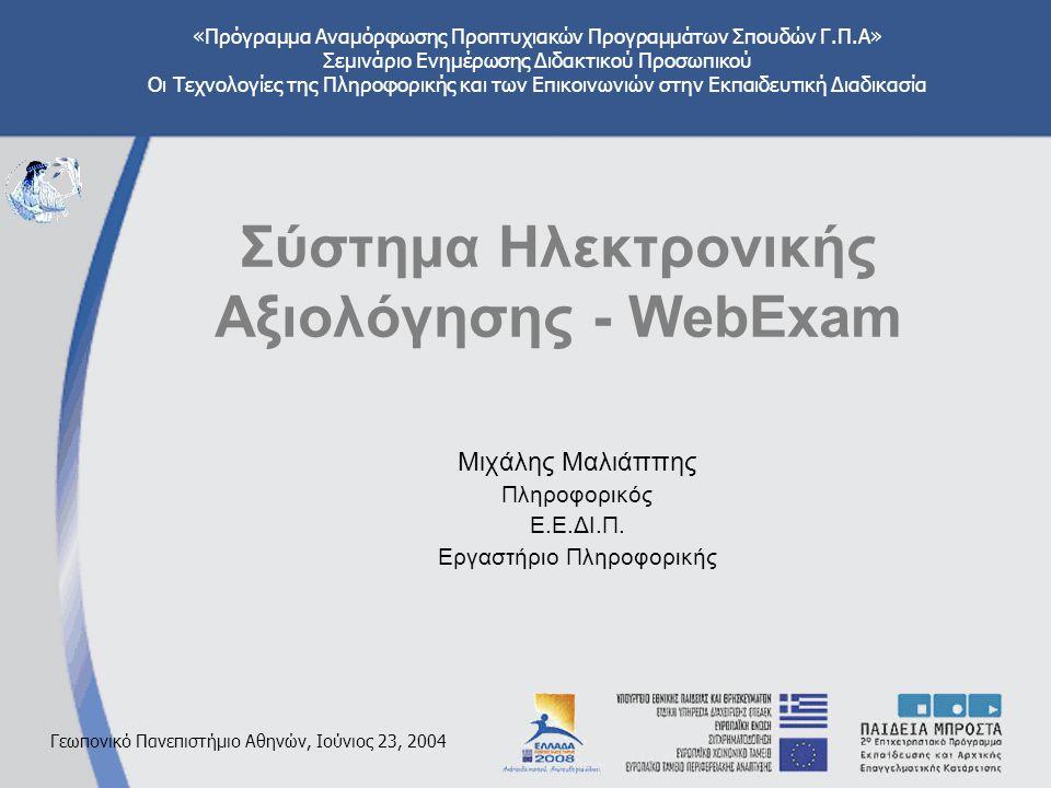 «Πρόγραμμα Αναμόρφωσης Προπτυχιακών Προγραμμάτων Σπουδών Γ.Π.Α» Σεμινάριο Ενημέρωσης Διδακτικού Προσωπικού Οι Τεχνολογίες της Πληροφορικής και των Επικοινωνιών στην Εκπαιδευτική Διαδικασία Γεωπονικό Πανεπιστήμιο Αθηνών, Ιούνιος 23, 2004 Σύστημα Ηλεκτρονικής Αξιολόγησης - WebExam Μιχάλης Μαλιάππης Πληροφορικός Ε.Ε.ΔΙ.Π.