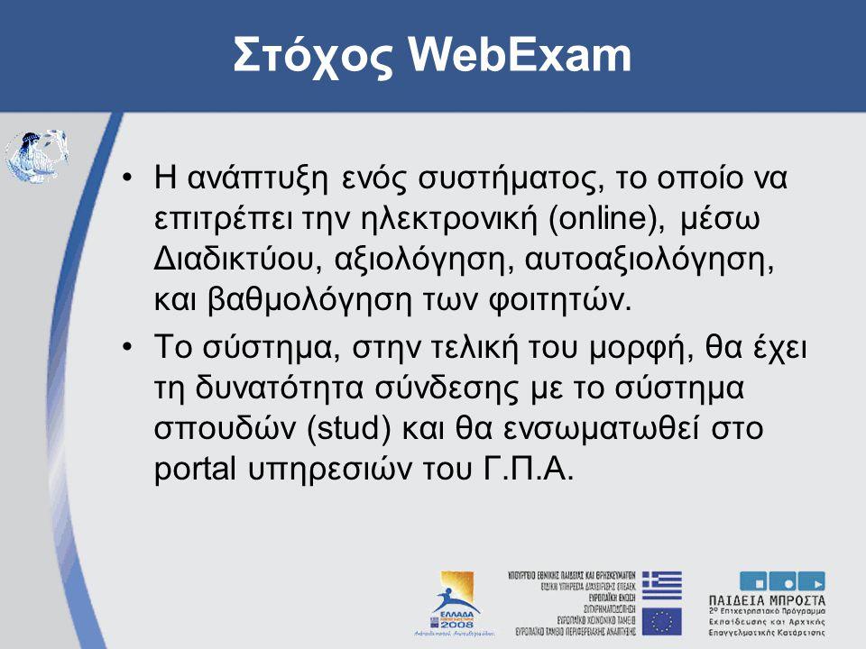 Στόχος WebExam Η ανάπτυξη ενός συστήματος, το οποίο να επιτρέπει την ηλεκτρονική (online), μέσω Διαδικτύου, αξιολόγηση, αυτοαξιολόγηση, και βαθμολόγηση των φοιτητών.