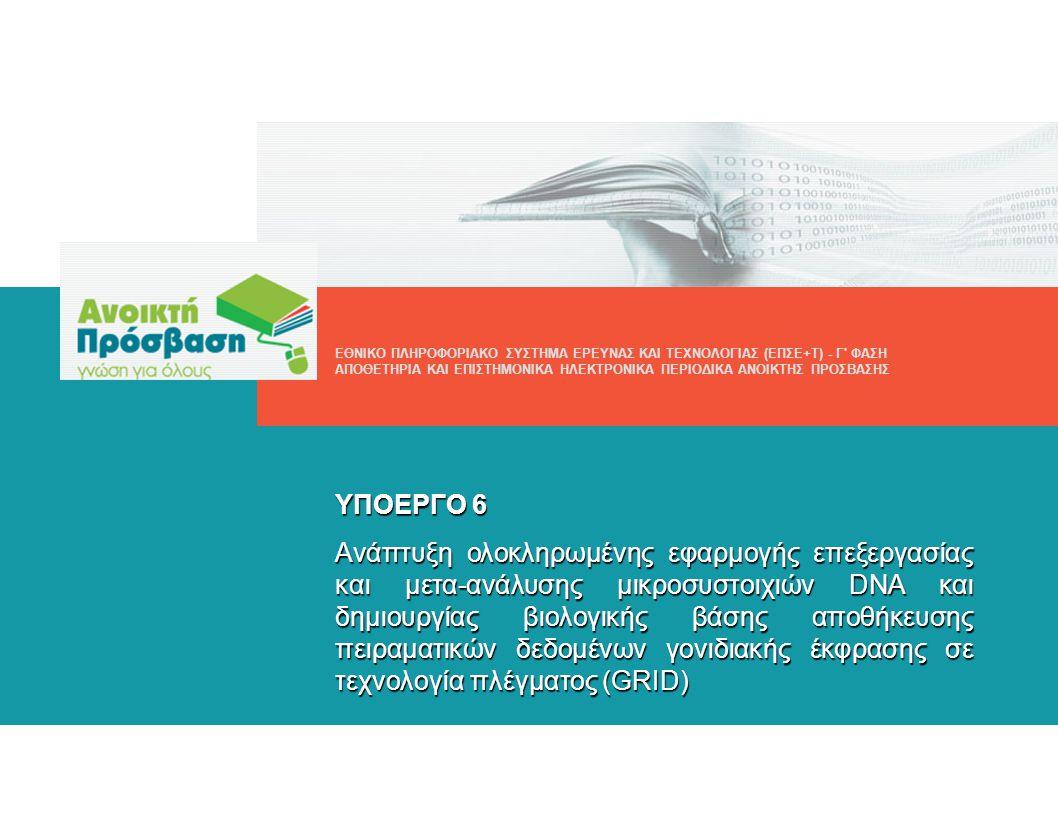 ΥΠΟΕΡΓΟ 6 Ανάπτυξη ολοκληρωμένης εφαρμογής επεξεργασίας και μετα-ανάλυσης μικροσυστοιχιών DNA και δημιουργίας βιολογικής βάσης αποθήκευσης πειραματικών δεδομένων γονιδιακής έκφρασης σε τεχνολογία πλέγματος (GRID) ΕΘΝΙΚΟ ΠΛΗΡΟΦΟΡΙΑΚΟ ΣΥΣΤΗΜΑ ΕΡΕΥΝΑΣ ΚΑΙ ΤΕΧΝΟΛΟΓΙΑΣ (ΕΠΣΕ+Τ) - Γ ΦΑΣΗ ΑΠΟΘΕΤΗΡΙΑ ΚΑΙ ΕΠΙΣΤΗΜΟΝΙΚΑ ΗΛΕΚΤΡΟΝΙΚΑ ΠΕΡΙΟΔΙΚΑ ΑΝΟΙΚΤΗΣ ΠΡΟΣΒΑΣΗΣ