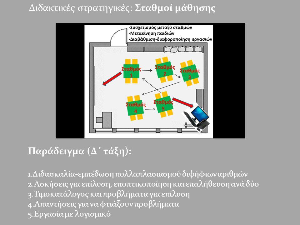 Διδακτικές στρατηγικές: Σταθμοί μάθησης Παράδειγμα (Δ΄ τάξη): 1.Διδασκαλία-εμπέδωση πολλαπλασιασμού διψήφιων αριθμών 2.Ασκήσεις για επίλυση, εποπτικοποίηση και επαλήθευση ανά δύο 3.Τιμοκατάλογος και προβλήματα για επίλυση 4.Απαντήσεις για να φτιάξουν προβλήματα 5.Εργασία με λογισμικό