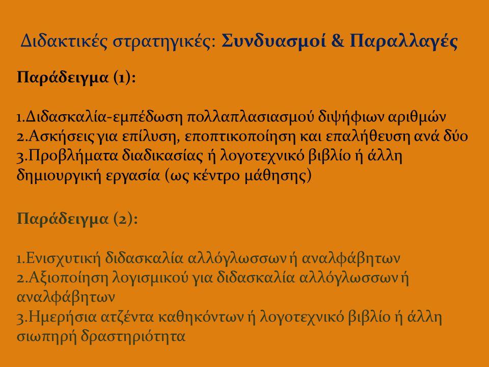 Διδακτικές στρατηγικές: Συνδυασμοί & Παραλλαγές Παράδειγμα (1): 1.Διδασκαλία-εμπέδωση πολλαπλασιασμού διψήφιων αριθμών 2.Ασκήσεις για επίλυση, εποπτικοποίηση και επαλήθευση ανά δύο 3.Προβλήματα διαδικασίας ή λογοτεχνικό βιβλίο ή άλλη δημιουργική εργασία (ως κέντρο μάθησης) Παράδειγμα (2): 1.Ενισχυτική διδασκαλία αλλόγλωσσων ή αναλφάβητων 2.Αξιοποίηση λογισμικού για διδασκαλία αλλόγλωσσων ή αναλφάβητων 3.Ημερήσια ατζέντα καθηκόντων ή λογοτεχνικό βιβλίο ή άλλη σιωπηρή δραστηριότητα