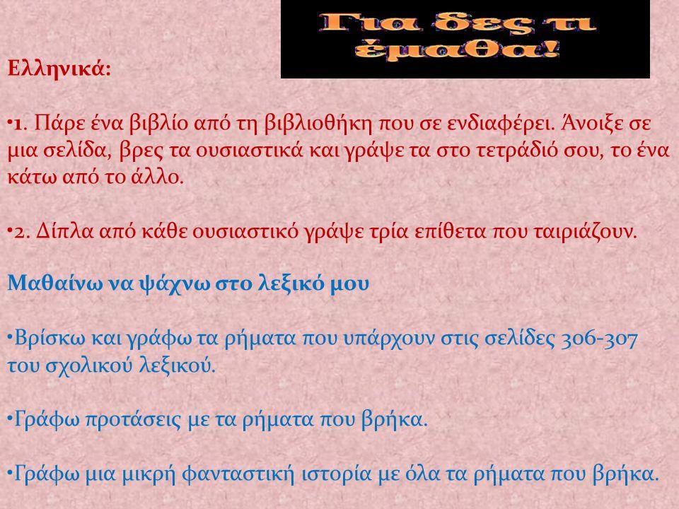 Ελληνικά: 1. Πάρε ένα βιβλίο από τη βιβλιοθήκη που σε ενδιαφέρει. Άνοιξε σε μια σελίδα, βρες τα ουσιαστικά και γράψε τα στο τετράδιό σου, το ένα κάτω