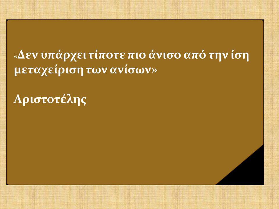 « Δεν υπάρχει τίποτε πιο άνισο από την ίση μεταχείριση των ανίσων» Αριστοτέλης